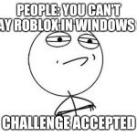 Challenge Accepted Rage Face Meme | PEOPLE: YOU CAN'T PLAY ROBLOX IN WINDOWS 98 CHALLENGE ACCEPTED | image tagged in memes,challenge accepted rage face | made w/ Imgflip meme maker