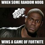 Kevin Hart Meme | WHEN SOME RANDOM NOOB WINS A GAME OF FORTNITE DA FUQ | image tagged in memes,kevin hart | made w/ Imgflip meme maker