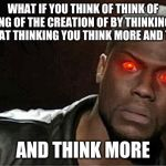 Kevin Hart Meme | WHAT IF YOU THINK OF THINK OF THINKING OF THE CREATION OF BY THINKING MORE BY THAT THINKING YOU THINK MORE AND THINK AND THINK MORE | image tagged in memes,kevin hart | made w/ Imgflip meme maker