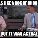 forrest gump box of chocolates | LIFE WAS LIKE A BOX OF CHOCOLATES TURNS OUT IT WAS ACTUALLY SH*T | image tagged in forrest gump box of chocolates | made w/ Imgflip meme maker