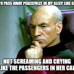 Thinking hard | I WANT TO PASS AWAY PEACEFULLY, IN MY SLEEP, LIKE GRANDMA NOT SCREAMING AND CRYING LIKE THE PASSENGERS IN HER CAR | image tagged in thinking hard | made w/ Imgflip meme maker