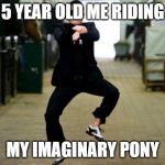 Psy Horse Dance Meme | 5 YEAR OLD ME RIDING MY IMAGINARY PONY | image tagged in memes,psy horse dance | made w/ Imgflip meme maker