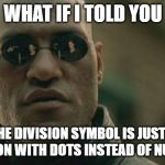 What if I told you... | WHAT IF I TOLD YOU THE DIVISION SYMBOL IS JUST A FRACTION WITH DOTS INSTEAD OF NUMBERS | image tagged in memes,matrix morpheus,math,algebra,funny | made w/ Imgflip meme maker