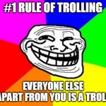 If you always follow this rule, you should have no problem trolling. | #1 RULE OF TROLLING EVERYONE ELSE APART FROM YOU IS A TROLL | image tagged in memes,troll face colored,how to,trolling,troll | made w/ Imgflip meme maker