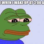 Pepe the Frog | ME WHEN I WAKE UP AT 3:00 AM. | image tagged in pepe the frog | made w/ Imgflip meme maker