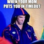 Michael Phelps Death Stare Meme | WHEN YOUR MOM PUTS YOU IN TIMEOUT | image tagged in memes,michael phelps death stare | made w/ Imgflip meme maker