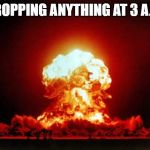 Nuclear Explosion Meme | DROPPING ANYTHING AT 3 A.M. | image tagged in memes,nuclear explosion | made w/ Imgflip meme maker