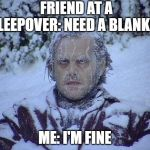 Jack Nicholson The Shining Snow Meme | FRIEND AT A SLEEPOVER: NEED A BLANKET ME: I'M FINE | image tagged in memes,jack nicholson the shining snow | made w/ Imgflip meme maker