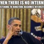 No I Can't Obama Meme | WHEN THERE IS NO INTERNET LISTENING TO RINGTONE BECOMES INTERSTING | image tagged in memes,no i cant obama | made w/ Imgflip meme maker