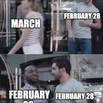 Bro, Not Cool. | MARCH FEBRUARY 28 FEBRUARY 29 FEBRUARY 28 | image tagged in bro not cool | made w/ Imgflip meme maker