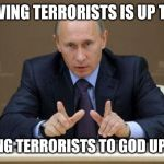 Vladimir Putin Meme | FORGIVING TERRORISTS IS UP TO GOD SENDING TERRORISTS TO GOD UP TO ME | image tagged in memes,vladimir putin | made w/ Imgflip meme maker