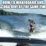 Nailed It Meme | HOW TO WAKEBOARD AND SCUBA DIVE AT THE SAME TIME | image tagged in memes,nailed it | made w/ Imgflip meme maker
