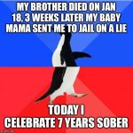 Socially Awkward Awesome Penguin Meme | MY BROTHER DIED ON JAN 18, 3 WEEKS LATER MY BABY MAMA SENT ME TO JAIL ON A LIE TODAY I CELEBRATE 7 YEARS SOBER | image tagged in memes,socially awkward awesome penguin | made w/ Imgflip meme maker