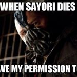 Permission Bane Meme | WHEN SAYORI DIES YOU HAVE MY PERMISSION TO CRY | image tagged in memes,permission bane | made w/ Imgflip meme maker