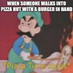 We must go to war | WHEN SOMEONE WALKS INTO PIZZA HUT WITH A BURGER IN HAND | image tagged in pizza time stops,pizza,pizza hut,dank memes,too damn high,too dank | made w/ Imgflip meme maker