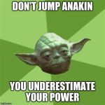 Advice Yoda Meme | DON'T JUMP ANAKIN YOU UNDERESTIMATE YOUR POWER | image tagged in memes,advice yoda | made w/ Imgflip meme maker