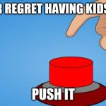 Would you push the button? | IF YOUR REGRET HAVING KIDS THEN PUSH IT | image tagged in would you push the button | made w/ Imgflip meme maker