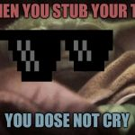 Crying Baby Yoda | WHEN YOU STUB YOUR TOE YOU DOSE NOT CRY | image tagged in crying baby yoda | made w/ Imgflip meme maker