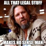 Confused Lebowski Meme | ALL THAT LEGAL STUFF MAKES NO SENSE, MAN | image tagged in memes,confused lebowski | made w/ Imgflip meme maker