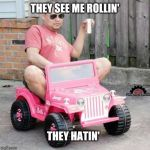 Rollin. | THEY SEE ME ROLLIN' THEY HATIN' | image tagged in power wheels party,electric,cars,jeep,car meme,pink | made w/ Imgflip meme maker