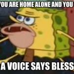 Spongegar Meme | WHEN YOU ARE HOME ALONE AND YOU SNEEZE AND A VOICE SAYS BLESS YOU | image tagged in memes,spongegar | made w/ Imgflip meme maker