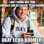 "If you thought OK-Boomer was lame, how about this!? | I JUST FOUND OUT THAT MILLENNIALS CAN BE CALLED ""ECHO BOOMERS"" OKAY ECHO-BOOMER! 