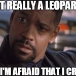Denzel Training Day | IS IT REALLY A LEOPARD? BECAUSE I'M AFRAID THAT I CRUSHED IT | image tagged in denzel training day | made w/ Imgflip meme maker