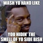 Smart black guy | WASH YO HAND LIKE YOU HIDIN' THE SMELL OF YO SIDE BISH | image tagged in smart black guy | made w/ Imgflip meme maker