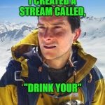 "Bear Grylls Meme | I CREATED A STREAM CALLED, ""DRINK YOUR"" 