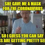 The Coronavirus: Things are getting pretty serious. Made in China, exporting worldwide. | SHE GAVE ME A MASK FOR THE CORONAVIRUS SO I GUESS YOU CAN SAY THINGS ARE GETTING PRETTY SERIOUS | image tagged in memes,so i guess you can say things are getting pretty serious,coronavirus,pandemic,sarcasm,made in china | made w/ Imgflip meme maker