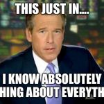 Brian Williams Was There Meme | THIS JUST IN.... I KNOW ABSOLUTELY NOTHING ABOUT EVERYTHING. | image tagged in memes,brian williams was there | made w/ Imgflip meme maker