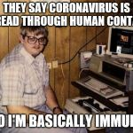 computer nerd | THEY SAY CORONAVIRUS IS SPREAD THROUGH HUMAN CONTACT SO I'M BASICALLY IMMUNE | image tagged in computer nerd | made w/ Imgflip meme maker