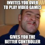 Good Guy Greg Meme | INVITES YOU OVER TO PLAY VIDEO GAMES GIVES YOU THE BETTER CONTROLLER | image tagged in memes,good guy greg,gaming,homies,xbox,playstation | made w/ Imgflip meme maker
