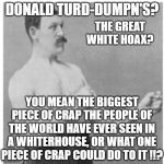 Overly Manly Man Meme | DONALD TURD-DUMPN'S? THE GREAT WHITE HOAX? YOU MEAN THE BIGGEST PIECE OF CRAP THE PEOPLE OF THE WORLD HAVE EVER SEEN IN A WHITERHOUSE, OR WH | image tagged in memes,overly manly man | made w/ Imgflip meme maker