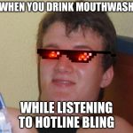 stoned guy | WHEN YOU DRINK MOUTHWASH WHILE LISTENING TO HOTLINE BLING | image tagged in stoned guy | made w/ Imgflip meme maker