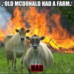 Evil Cows Meme | ♪OLD MCDONALD HAD A FARM♪ HAD | image tagged in memes,evil cows | made w/ Imgflip meme maker
