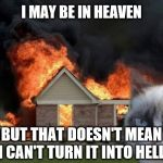 Grumpy Cat Is Still Grumpy! | I MAY BE IN HEAVEN BUT THAT DOESN'T MEAN I CAN'T TURN IT INTO HELL | image tagged in memes,burn kitty,grumpy cat,fire,hell,heaven | made w/ Imgflip meme maker