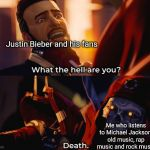 What the hell are you? Death | Justin Bieber and his fans Me who listens to Michael Jackson, old music, rap music and rock music | image tagged in what the hell are you death | made w/ Imgflip meme maker