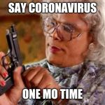 Madea with Gun | SAY CORONAVIRUS ONE MO TIME | image tagged in madea with gun | made w/ Imgflip meme maker