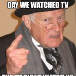 Back In My Day Meme | BACK IN MY DAY WE WATCHED TV THE TV DIDNT WATCH US | image tagged in memes,back in my day | made w/ Imgflip meme maker