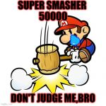 Mario Hammer Smash Meme | SUPER SMASHER  50000 DON'T JUDGE ME,BRO | image tagged in memes,mario hammer smash | made w/ Imgflip meme maker