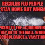 sneeze | REGULAR FLU PEOPLE  STAY HOME BUT WHEN EXPOSED TO THE #CORONAVIRUS  THEY GO TO THE MALL, WORK,  SCHOOL DANCE & VACATION! | image tagged in sneeze | made w/ Imgflip meme maker