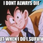 Condescending Goku Meme | I DONT ALWAYS DIE BUT WHEN I DO I SURVIVE. | image tagged in memes,condescending goku | made w/ Imgflip meme maker