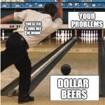 bowling | YOU AFTER  A LONG DAY  OF WORK DOLLAR  BEERS YOUR PROBLEMS | image tagged in bowling | made w/ Imgflip meme maker