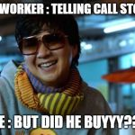 mr chow | CO WORKER : TELLING CALL STORY ME : BUT DID HE BUYYY??? | image tagged in mr chow | made w/ Imgflip meme maker