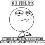Challenge Accepted Rage Face Meme | CHALLENGE REPLY TO EVERYTHING YOU CAN EVEN IF ITS A MEME YOU REALLY DON'T WANT TO COMMENT ON | image tagged in memes,challenge accepted rage face | made w/ Imgflip meme maker