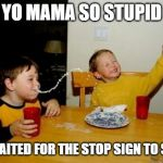 Yo Mamas So Fat Meme | YO MAMA SO STUPID SHE WAITED FOR THE STOP SIGN TO SAY GO | image tagged in memes,yo mamas so fat | made w/ Imgflip meme maker