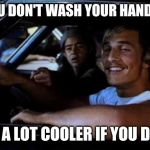 Dazed and confused | YOU DON'T WASH YOUR HANDS? BE A LOT COOLER IF YOU DID. | image tagged in dazed and confused | made w/ Imgflip meme maker