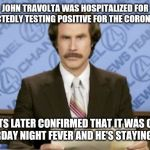 John Travolta Cornavirus | JOHN TRAVOLTA WAS HOSPITALIZED FOR SUSPECTEDLY TESTING POSITIVE FOR THE CORONAVIRUS TESTS LATER CONFIRMED THAT IT WAS ONLY SATURDAY NIGHT FE | image tagged in memes,ron burgundy,coronavirus,john travolta | made w/ Imgflip meme maker