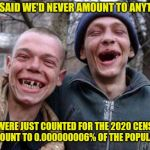 2020 Census | MOM SAID WE'D NEVER AMOUNT TO ANYTHING WE WERE JUST COUNTED FOR THE 2020 CENSUS! WE AMOUNT TO 0.000000006% OF THE POPULATION! | image tagged in memes,ugly twins,counting | made w/ Imgflip meme maker
